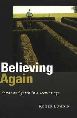 Believing Again: Doubt and Faith in a Secular Age  -     By: Roger Lundin