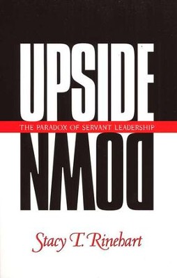 Upside Down: The Paradox of Servant Leadership   -     By: Stacy Rinehart