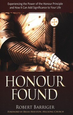 Honour Found: Experiencing the Power of the Honour Principle and How it Can Add Significance to Your Life  -     By: Robert Barriger
