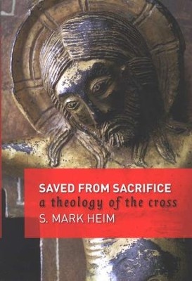 Saved from Sacrifice: A Theology of the Cross  -     By: S. Mark Heim