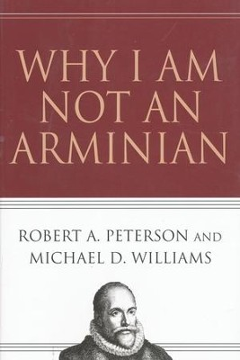 Why I Am Not an Arminian  -     By: Robert A. Peterson, Michael D. Williams