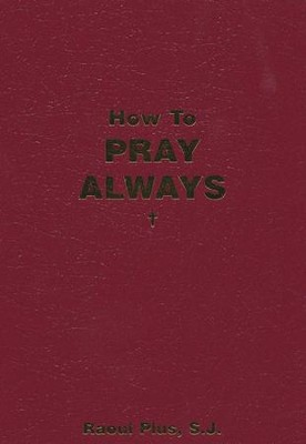 How To Pray Always  -     By: Father Raoul Plus S.J.
