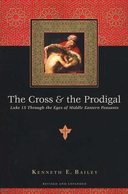 The Cross & the Prodigal: Luke 15 Through the Eyes of Middle Eastern Peasants  -     By: Kenneth E. Bailey