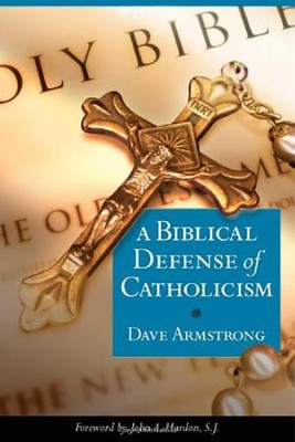 A Biblical Defense of the Catholic Faith  -     By: Dave Armstrong