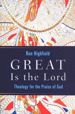 Great Is the Lord: Theology for the Praise of God  -     By: Ron Highfield