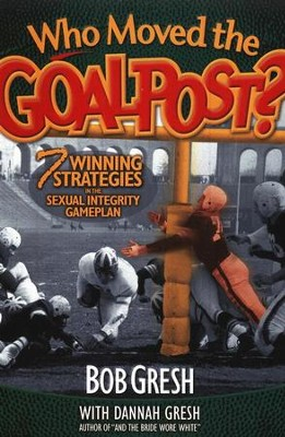 Who Moved the Goal Posts:  7 Winning Strategies In the Sexual Integrity Game  -     By: Bob Gresh, Dannah Gresh
