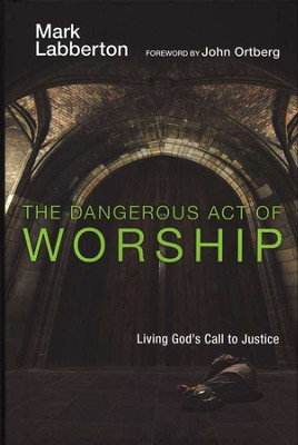 The Dangerous Act of Worship: Living God's Call to Justice  -     By: Mark Labberton, John Ortberg