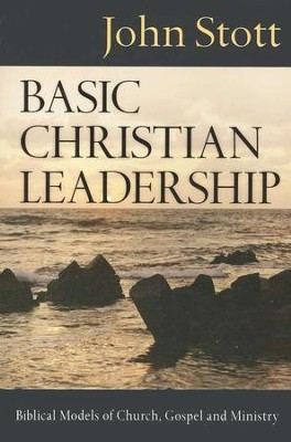 Basic Christian Leadership: Biblical Models of Church, Gospel and Ministry  -     By: John Stott