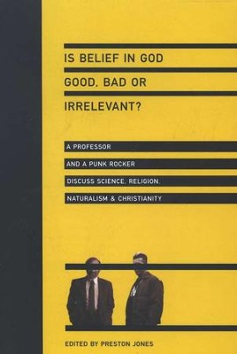 Is Belief in God Good, Bad or Irrelevant?: A Professor and a Punk Rocker Discuss Science, Religion, Naturalism & Christianity  -     Edited By: Preston Jones     By: Edited by Preston Jones