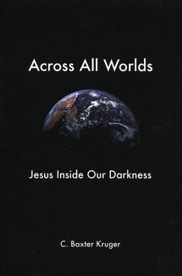 Across All Worlds: Jesus Inside Our Darkness   -     By: C. Baxter Kruger