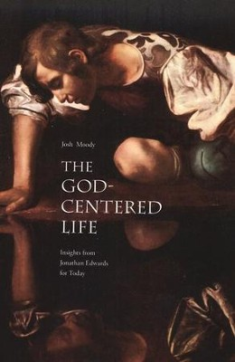 The God-Centered Life: Insights from Jonathan Edwards for Today  -     By: Josh Moody