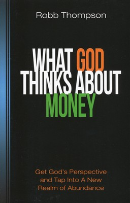What God Thinks About Money: Get God's Perspective and Tap Into a New Realm of Abundance  -     By: Robb D. Thompson