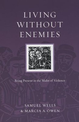 Living Without Enemies: Being Present in the Midst of Violence  -     By: Samuel Wells, Marcia A. Owen