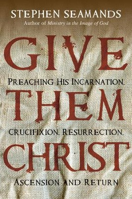 Give Them Christ: Preaching His Incarnation, Crucifixion, Resurrection, Ascension and Return  -     By: Stephen Seamands