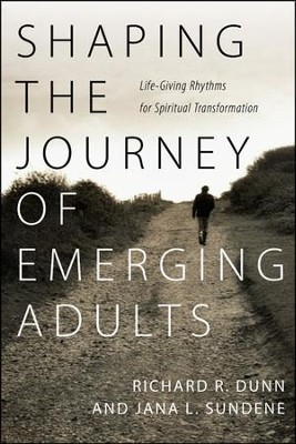 Shaping the Journey of Emerging Adults: Life-Giving Rhythms for Spiritual Transformation  -     By: Richard R. Dunn, Jana L. Sundene