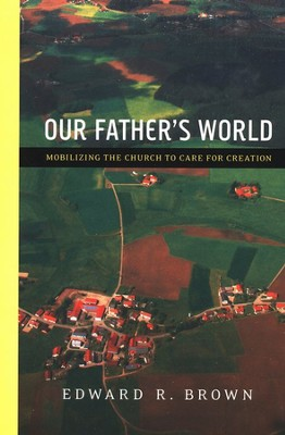 Our Father's World: Mobilizing the Church to Care for Creation  -     By: Edward R. Brown