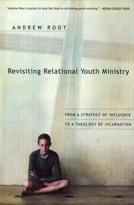 Revisiting Relational Youth Ministry: From a Strategy of Influence to a Theology of Incarnation  -     By: Andrew Root