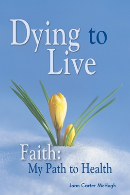 Dying to Live Faith: My Path to Health  -     By: Joan McHugh