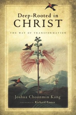Deep-Rooted in Christ: The Way of Transformation  -     By: Joshua Choonmin Kang, Richard J. Foster