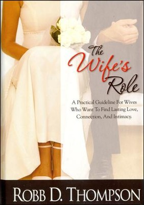 The Wife's Role: A Practical Guideline For Wives Who Want To Find Lasting Love, Connection, And Intimacy  -     By: Robb Thompson