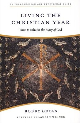 Living the Christian Year: Time to Inhabit the Story of God  -     By: Bobby Gross