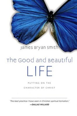 The Good and Beautiful Life: Putting On the Character of Christ  -     By: James Bryan Smith