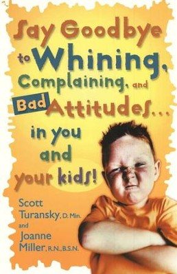 Say Goodbye to Whining, Complaining, and Bad Attitudes  . . . in You and Your Kids!  -     By: Scott Turansky, Joanne Miller