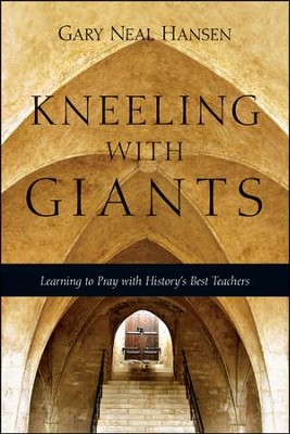 Kneeling with Giants: Learning to Pray with History's Best Teachers  -     By: Gary Neal Hansen