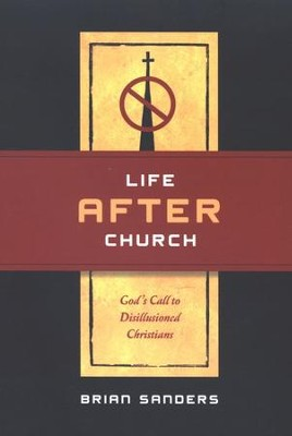 Life After Church: God's Call to Disillusioned Christians  -     By: Brian Sanders