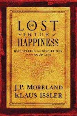 The Lost Virtue of Happiness: Discovering the Disciplines of the Good Life  -     By: J.P. Moreland, Klaus Issler