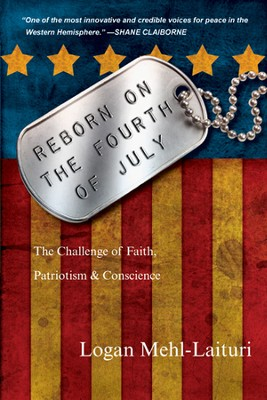 Reborn on the Fourth of July: The Challenge of Faith, Patriotism & Conscience  -     By: Logan Mehl-Laituri