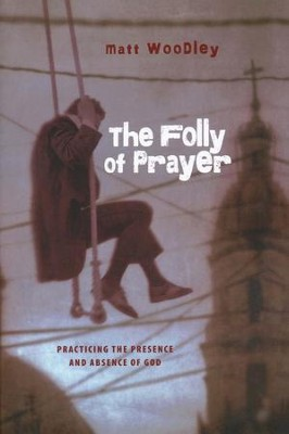 The Folly of Prayer: Practicing the Presence and Absence of God  -     By: Matt Woodley