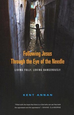 Following Jesus Through the Eye of the Needle: Living Fully, Loving Dangerously  -     By: Kent Annan