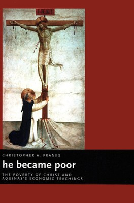 He Became Poor: The Poverty of Christ and Aquinas's Economic Teachings  -     By: Christopher A. Franks