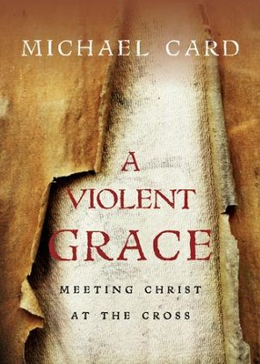 A Violent Grace: Meeting Christ at the Cross  -     By: Michael Card