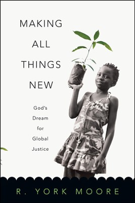Making All Things New: God's Dream for Global Justice  -     By: R. York Moore