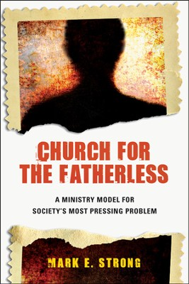 Church for the Fatherless: A Ministry Model for Society's Most Pressing Problem  -     By: Dr. Mark E. Strong
