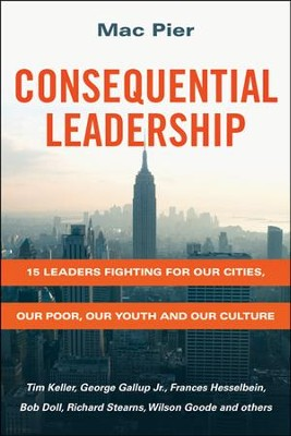 Consequential Leadership: 15 Leaders Fighting for Our Cities, Our Poor, Our Youth, and Our Culture  -     By: Mac Pier