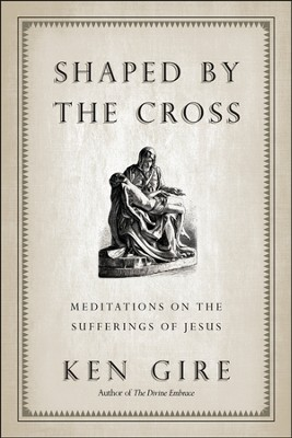Shaped by the Cross: Meditations on the Suffering of Jesus  -     By: Ken Gire