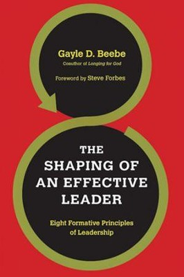The Shaping of an Effective Leader: Eight Formative Principles of Leadership  -     By: Gayle D. Beebe