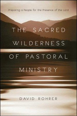 The Sacred Wilderness of Pastoral Ministry: Preparing a People for the Presence of the Lord  -     By: David Rohrer
