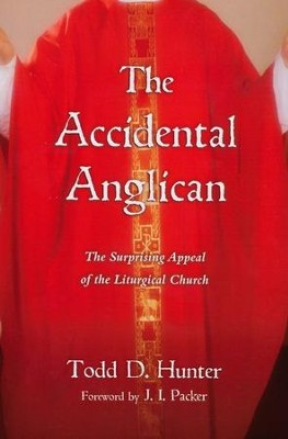 The Accidental Anglican: The Surprising Appeal of the Liturgical Church  -     By: Todd D. Hunter