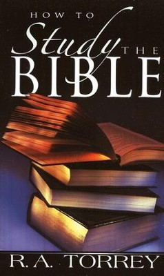 How to Study the Bible   -     By: R.A. Torrey