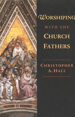 Worshiping with the Church Fathers  -     By: Christopher A. Hall