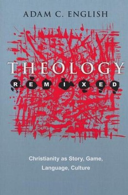Theology Remixed: Christianity as Story, Game, Language, Culture  -     By: Adam C. English
