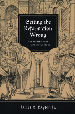 Getting the Reformation Wrong: Correcting Some Misunderstandings  -     By: James R. Payton Jr.