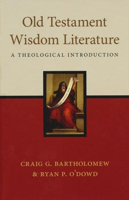 Old Testament Wisdom Literature: A Theological Introduction  -     By: Craig G. Bartholomew, Ryan P. O'Dowd
