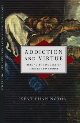 Addiction and Virtue: Beyond the Models of Disease and Choice  -     By: Kent J. Dunnington