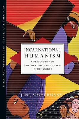 Incarnational Humanism: A Philosophy of Culture for the Church in the World  -     By: Jens Zimmermann