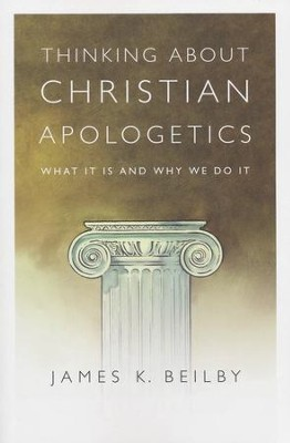 Thinking About Christian Apologetics: What It Is and Why We Do It  -     By: James Beilby